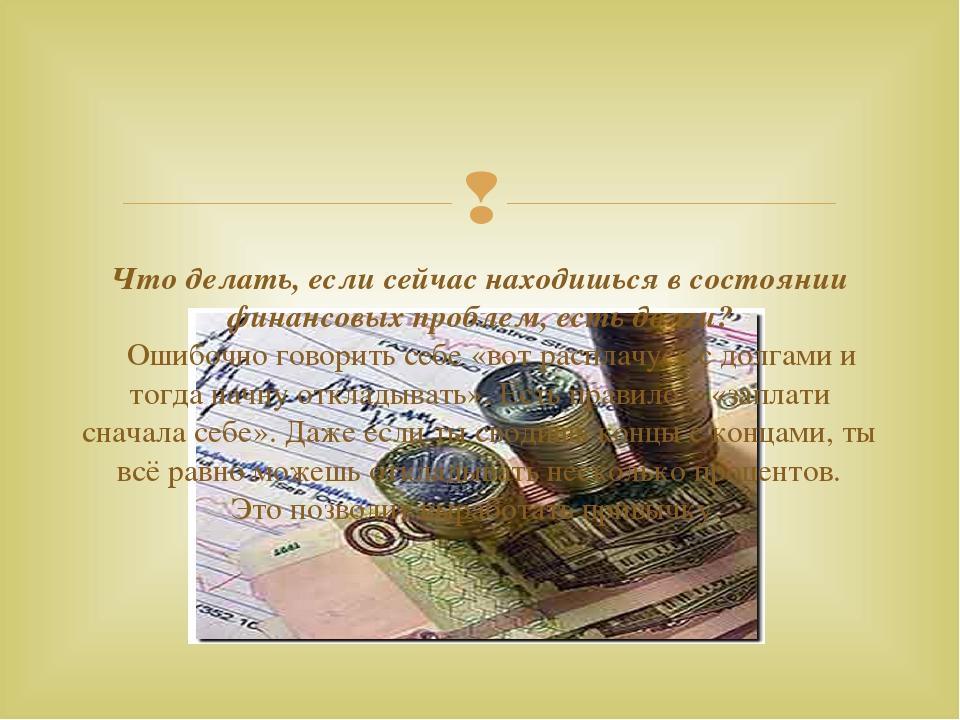 Что делать, если сейчас находишься в состоянии финансовых проблем, есть долг...