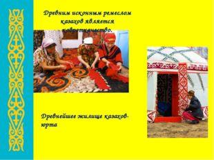 Древним исконным ремеслом казахов является ковроткачество. Древнейшее жилище
