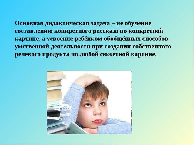 Основная дидактическая задача – не обучение составлению конкретного рассказа...