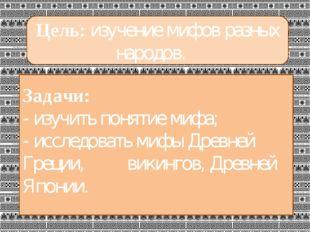 Цель: изучение мифов разных народов. Задачи: - изучить понятие мифа; - иссле