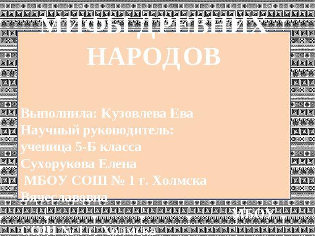 МИФЫ ДРЕВНИХ НАРОДОВ Выполнила: Кузовлева Ева Научный руководитель: ученица...