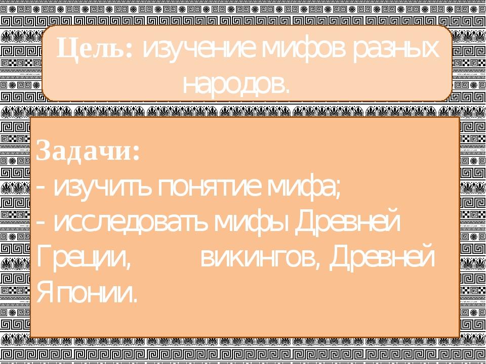 Цель: изучение мифов разных народов. Задачи: - изучить понятие мифа; - иссле...