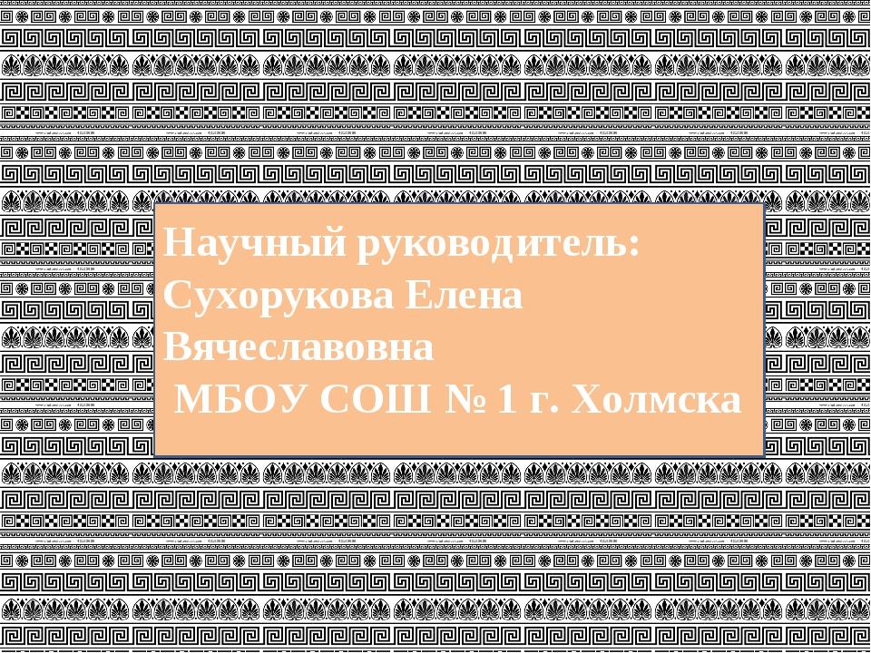 Научный руководитель: Сухорукова Елена Вячеславовна МБОУ СОШ № 1 г. Холмска