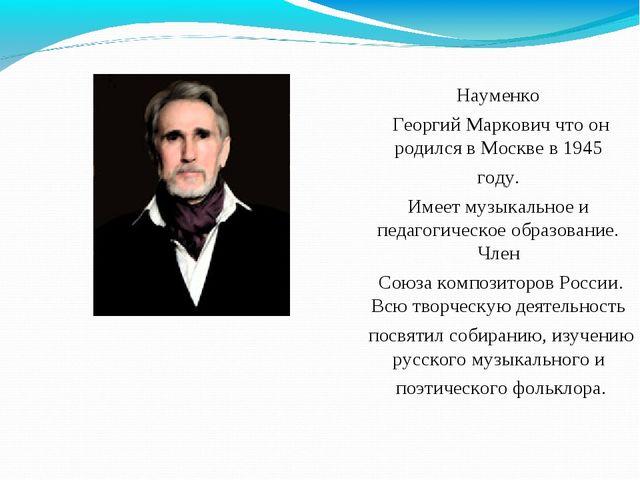 Науменко Георгий Маркович что он родился в Москве в 1945 году. Имеет музыкаль...