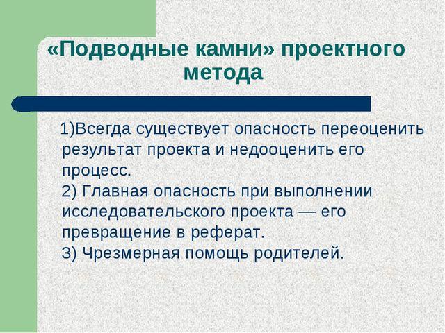 «Подводные камни»проектного метода 1)Всегда существует опасность переоценить...