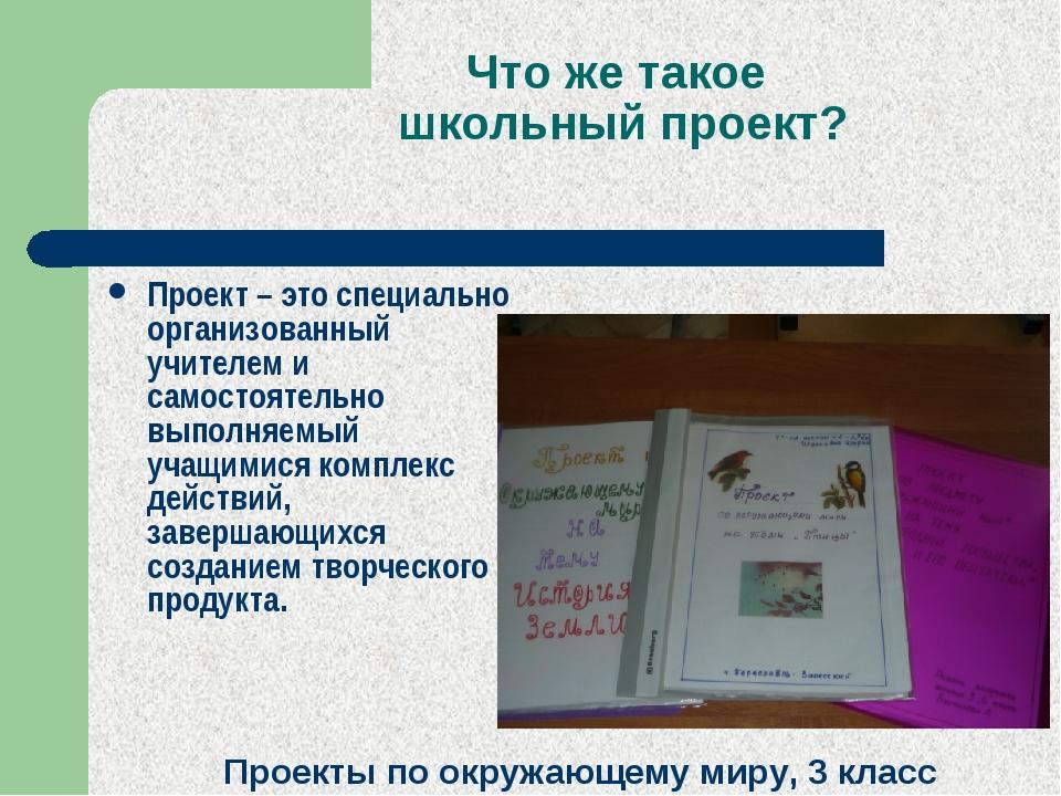 Что же такое школьный проект? Проект – это специально организованный учителем...