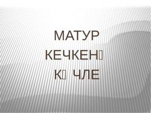 МАТУР КЕЧКЕНӘ КӨЧЛЕ