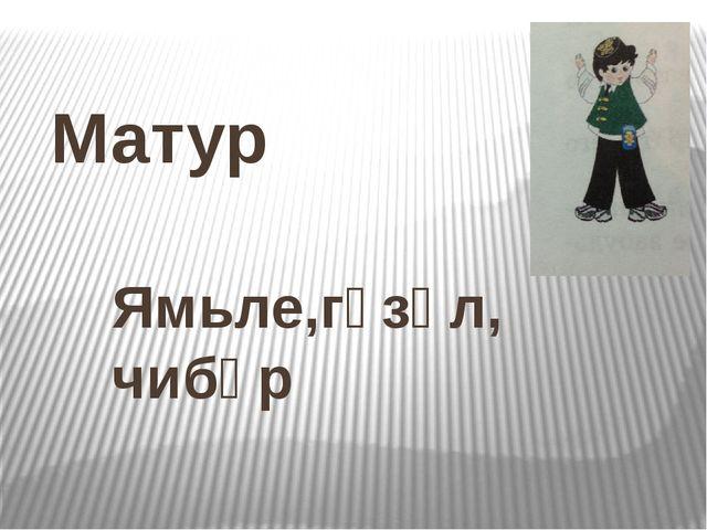 Матур Ямьле,гүзәл, чибәр