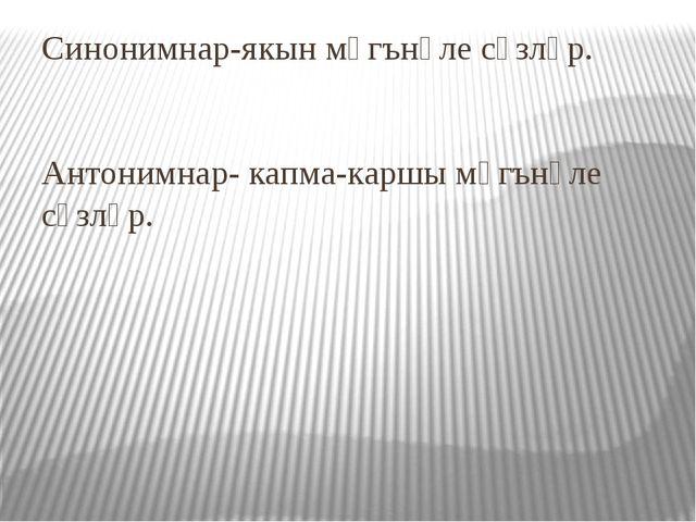 Синонимнар-якын мәгънәле сүзләр. Антонимнар- капма-каршы мәгънәле сүзләр.