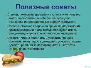 - С целью экономии времени и сил на кухне полезно иметь часы-таймер и небольш