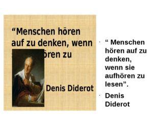 """""""Menschen hören auf zu denken, wenn sie aufhören zu lesen"""". Denis Diderot"""