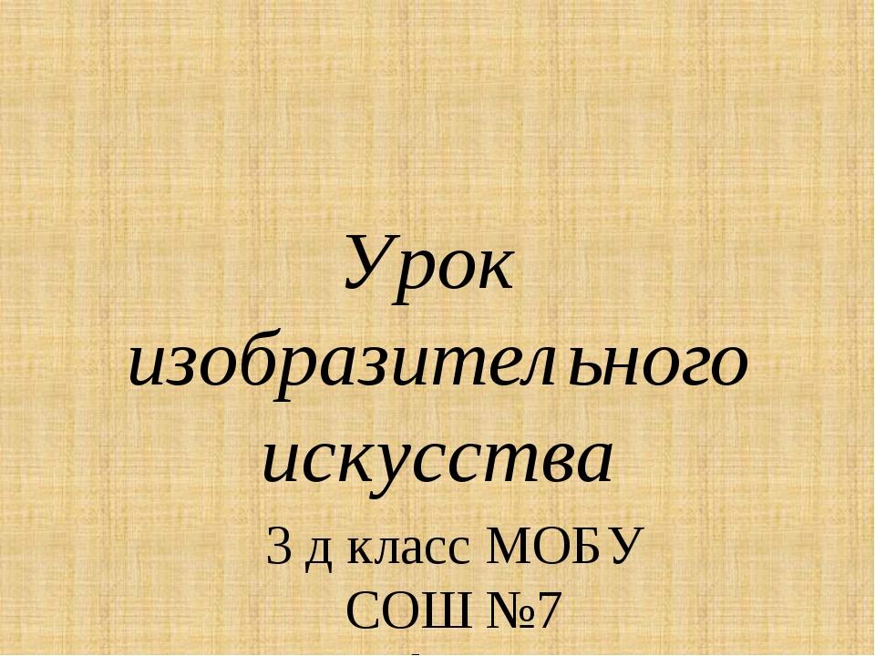 Урок изобразительного искусства 3 д класс МОБУ СОШ №7 г. Нефтекамск