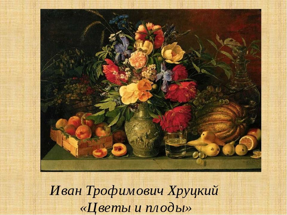 Иван Трофимович Хруцкий «Цветы и плоды»