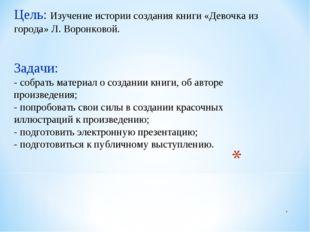 Цель: Изучение истории создания книги «Девочка из города» Л. Воронковой. Зад