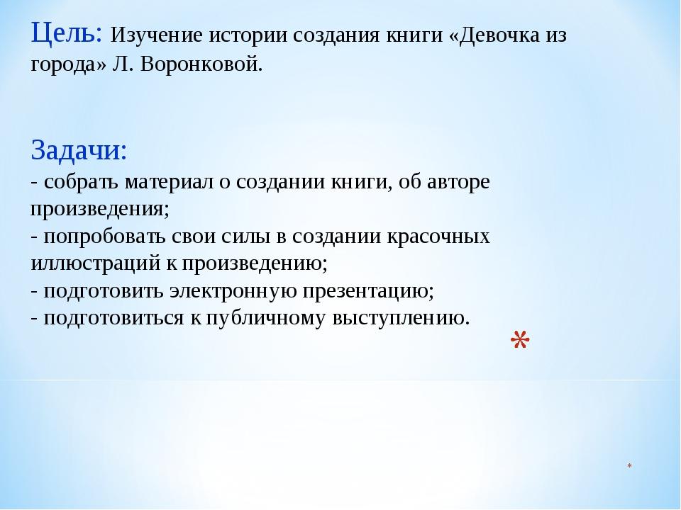 Цель: Изучение истории создания книги «Девочка из города» Л. Воронковой. Зад...