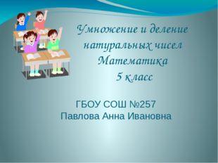 Умножение и деление натуральных чисел Математика 5 класс ГБОУ СОШ №257 Павлов