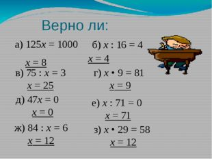 Верно ли: а) 125х = 1000 х = 8  б) х : 16 = 4 х = 4 в) 75 : х = 3 х = 25