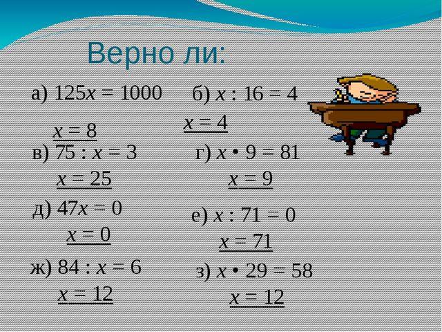 Верно ли: а) 125х = 1000 х = 8  б) х : 16 = 4 х = 4 в) 75 : х = 3 х = 25...