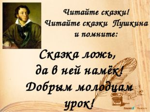 Читайте сказки! Читайте сказки Пушкина и помните: Сказка ложь, да в ней намёк