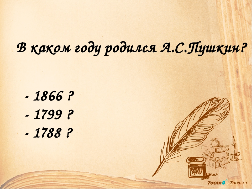В каком году родился А.С.Пушкин? - 1866 ? - 1799 ? - 1788 ?