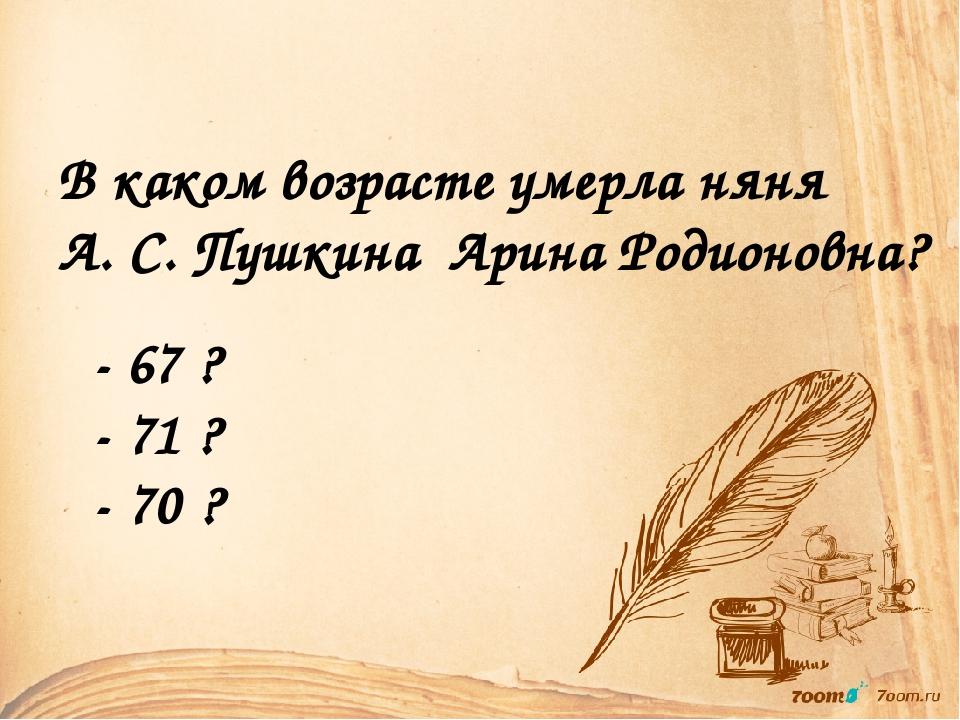 В каком возрасте умерла няня А. С. Пушкина Арина Родионовна? - 67 ? - 71 ? -...