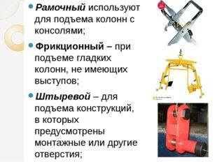 Рамочный используют для подъема колонн с консолями; Фрикционный – при подъеме