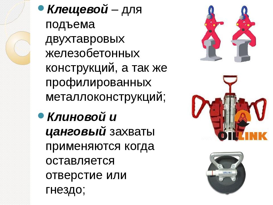 Клещевой – для подъема двухтавровых железобетонных конструкций, а так же проф...