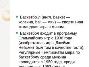 Баскетбо́л (англ. basket — корзина, ball — мяч) — спортивная командная игра