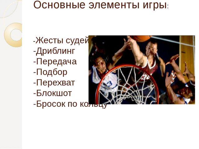 Основные элементы игры: -Жесты судей -Дриблинг -Передача -Подбор -Перехват -Б...