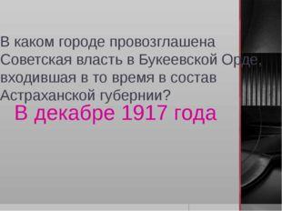 В каком городе провозглашена Советская власть в Букеевской Орде, входившая в