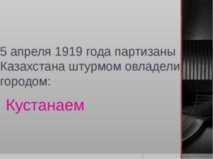 5 апреля 1919 года партизаны Казахстана штурмом овладели городом: Кустанаем