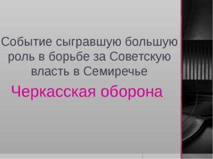 Событие сыгравшую большую роль в борьбе за Советскую власть в Семиречье Черка