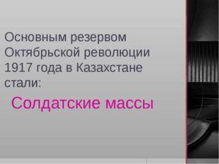 Основным резервом Октябрьской революции 1917 года в Казахстане стали: Солдатс
