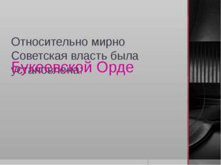 Относительно мирно Советская власть была установлена: Букеевской Орде