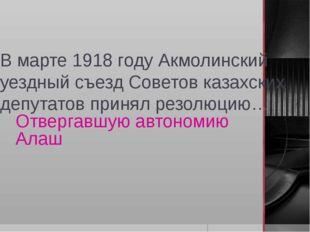 В марте 1918 году Акмолинский уездный съезд Советов казахских депутатов приня