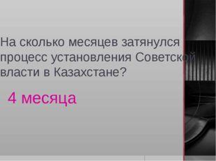 На сколько месяцев затянулся процесс установления Советской власти в Казахста
