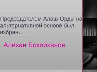 Председателем Алаш-Орды на альтернативной основе был избран… Алихан Бокейханов