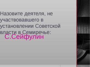 Назовите деятеля, не участвовавшего в установлении Советской власти в Семиреч