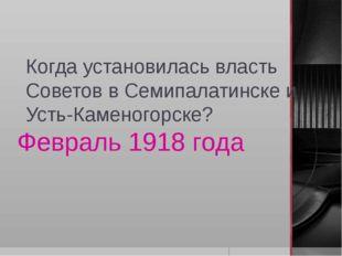 Когда установилась власть Советов в Семипалатинске и Усть-Каменогорске? Февра