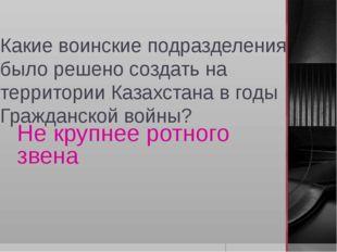 Какие воинские подразделения было решено создать на территории Казахстана в г