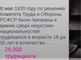 В мае 1920 году по решению Комитета Труда и Обороны РСФСР были призваны в арм