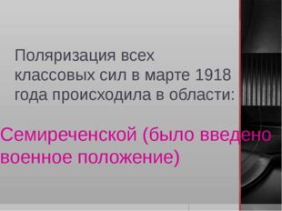 Поляризация всех классовых сил в марте 1918 года происходила в области: Семир
