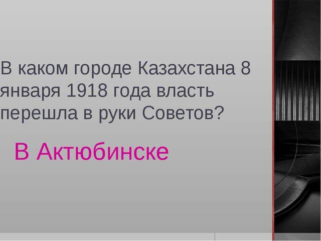 В каком городе Казахстана 8 января 1918 года власть перешла в руки Советов? В...