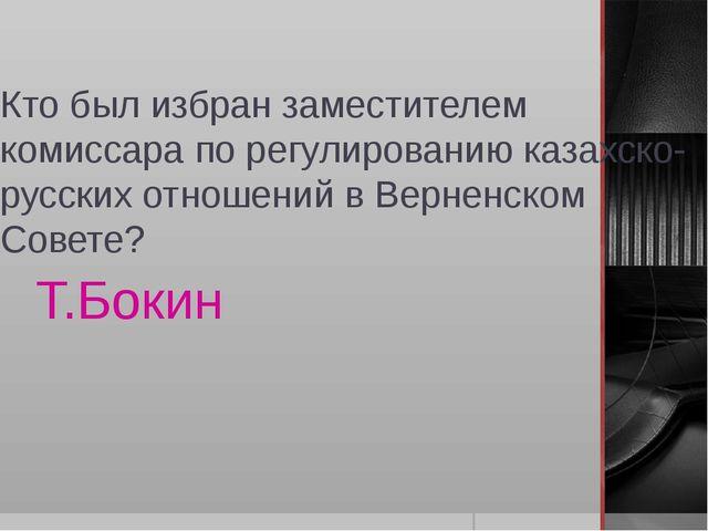 Кто был избран заместителем комиссара по регулированию казахско-русских отнош...