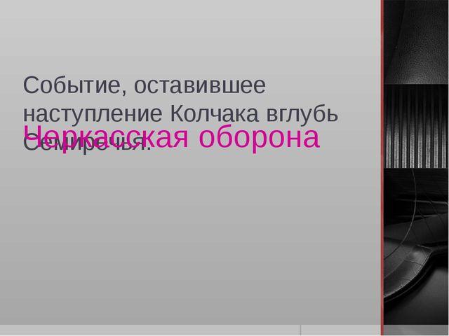 Событие, оставившее наступление Колчака вглубь Семиречья: Черкасская оборона