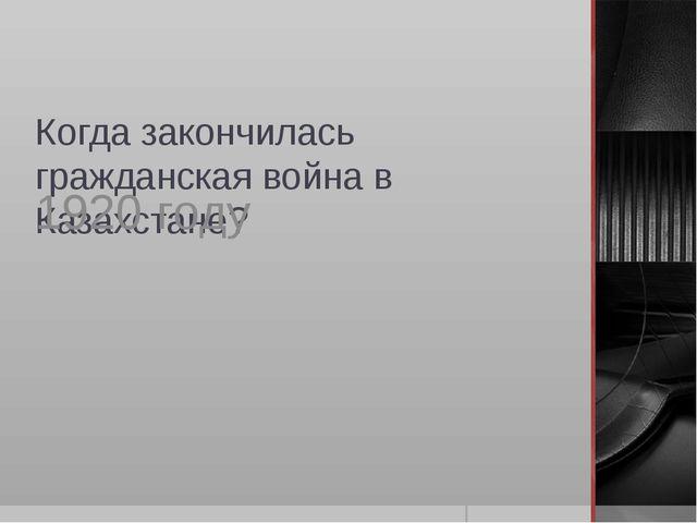 Когда закончилась гражданская война в Казахстане? 1920 году
