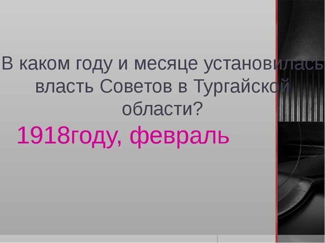 В каком году и месяце установилась власть Советов в Тургайской области? 1918г...