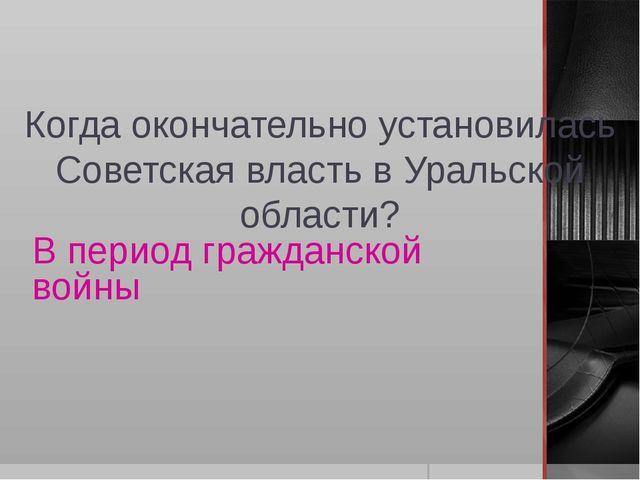 Когда окончательно установилась Советская власть в Уральской области? В перио...