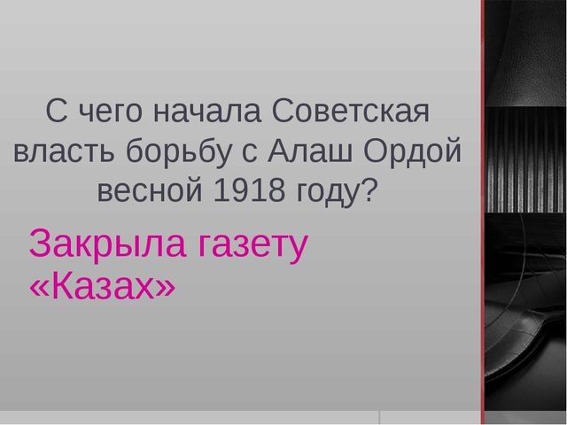 С чего начала Советская власть борьбу с Алаш Ордой весной 1918 году? Закрыла...