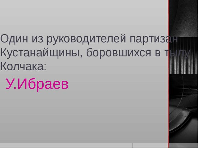 Один из руководителей партизан Кустанайщины, боровшихся в тылу Колчака: У.Ибр...